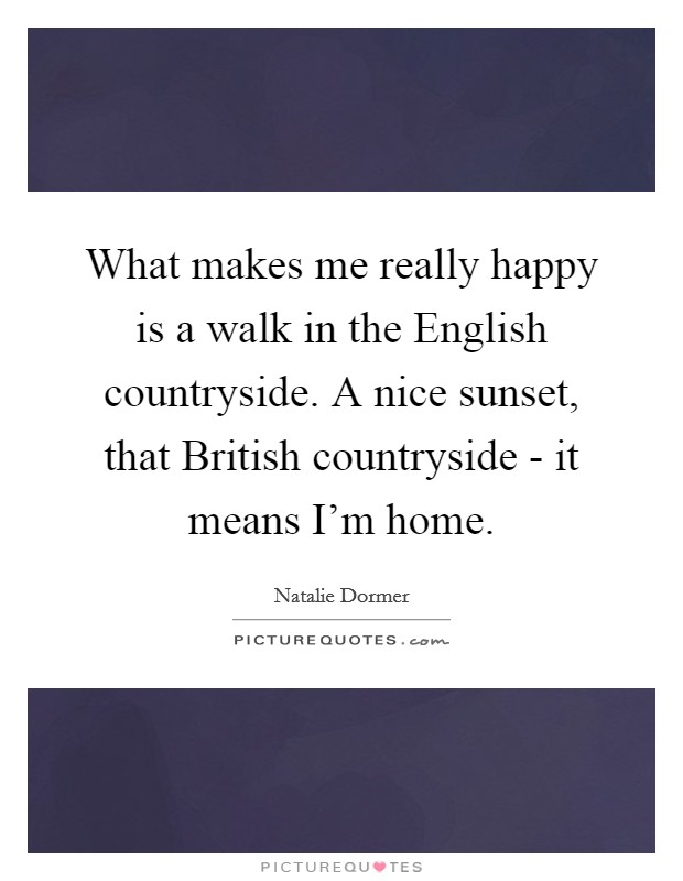 What makes me really happy is a walk in the English countryside. A nice sunset, that British countryside - it means I'm home. Picture Quote #1