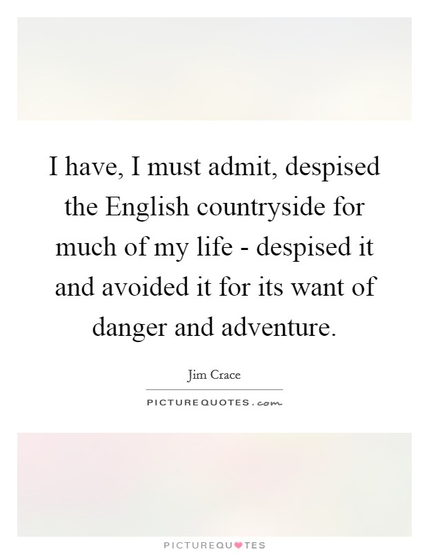 I have, I must admit, despised the English countryside for much of my life - despised it and avoided it for its want of danger and adventure Picture Quote #1