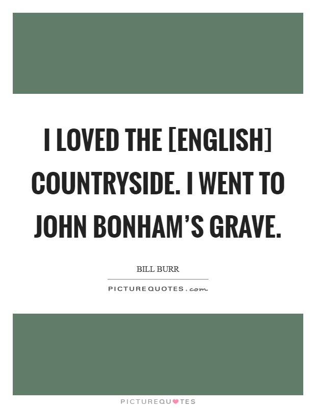 I loved the [English] countryside. I went to John Bonham's grave. Picture Quote #1