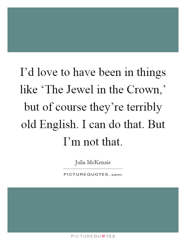 I'd love to have been in things like 'The Jewel in the Crown,' but of course they're terribly old English. I can do that. But I'm not that Picture Quote #1