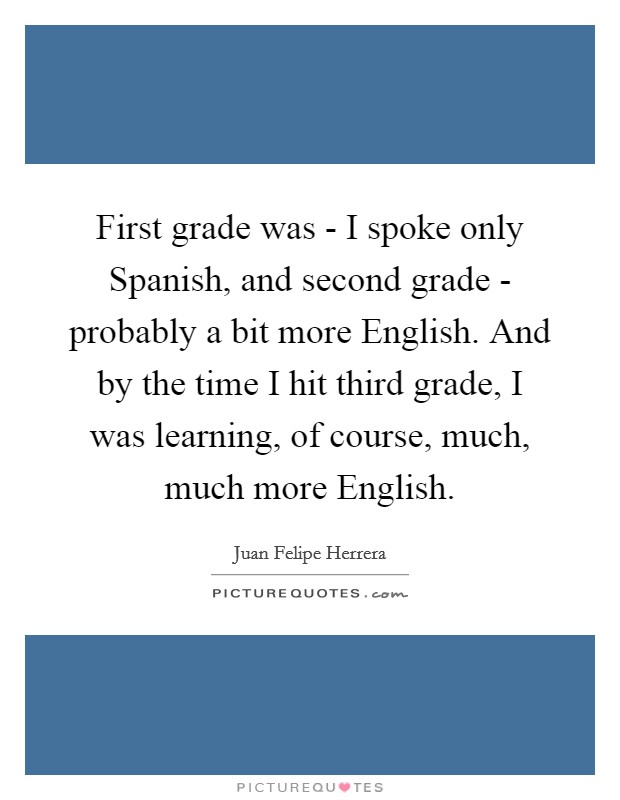 First grade was - I spoke only Spanish, and second grade - probably a bit more English. And by the time I hit third grade, I was learning, of course, much, much more English Picture Quote #1