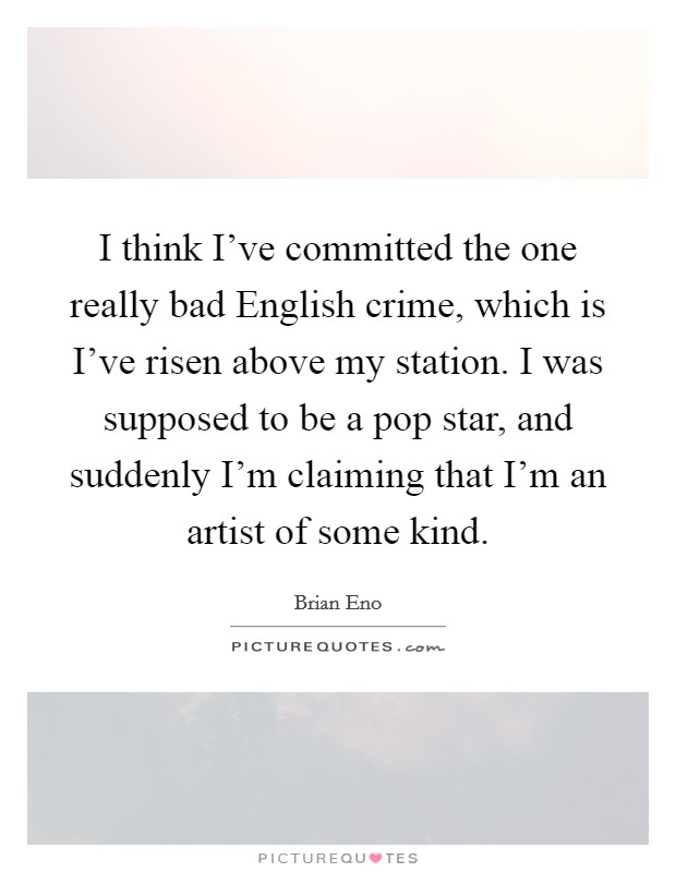 I think I've committed the one really bad English crime, which is I've risen above my station. I was supposed to be a pop star, and suddenly I'm claiming that I'm an artist of some kind Picture Quote #1