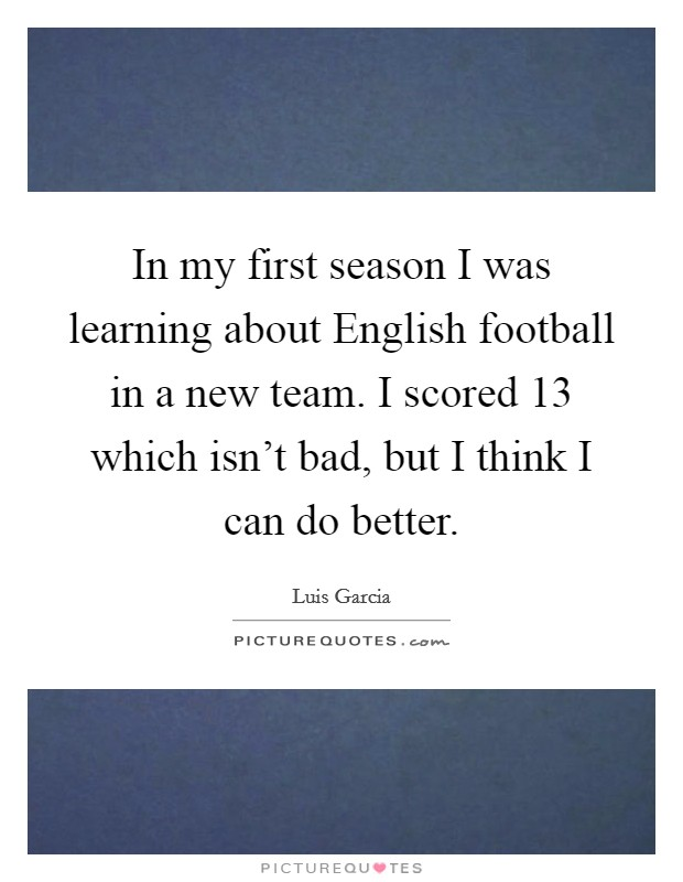 In my first season I was learning about English football in a new team. I scored 13 which isn't bad, but I think I can do better Picture Quote #1