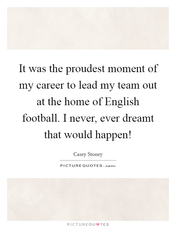 It was the proudest moment of my career to lead my team out at the home of English football. I never, ever dreamt that would happen! Picture Quote #1