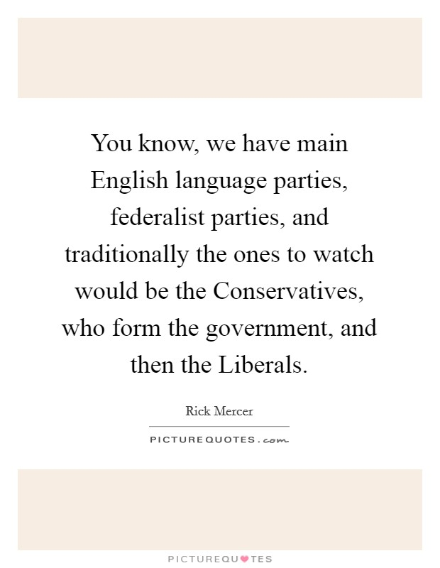 You know, we have main English language parties, federalist parties, and traditionally the ones to watch would be the Conservatives, who form the government, and then the Liberals. Picture Quote #1