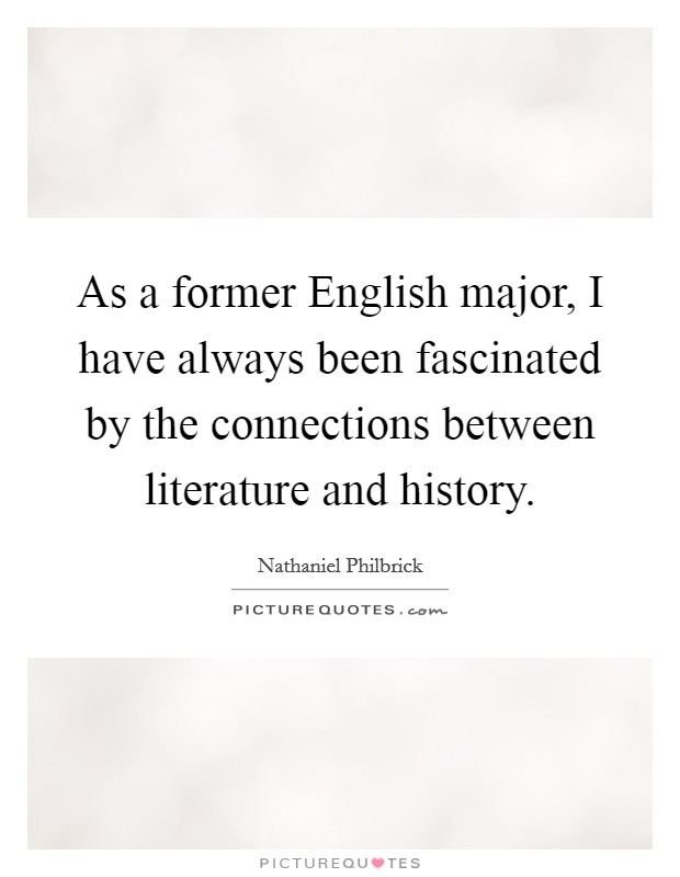 As a former English major, I have always been fascinated by the connections between literature and history Picture Quote #1
