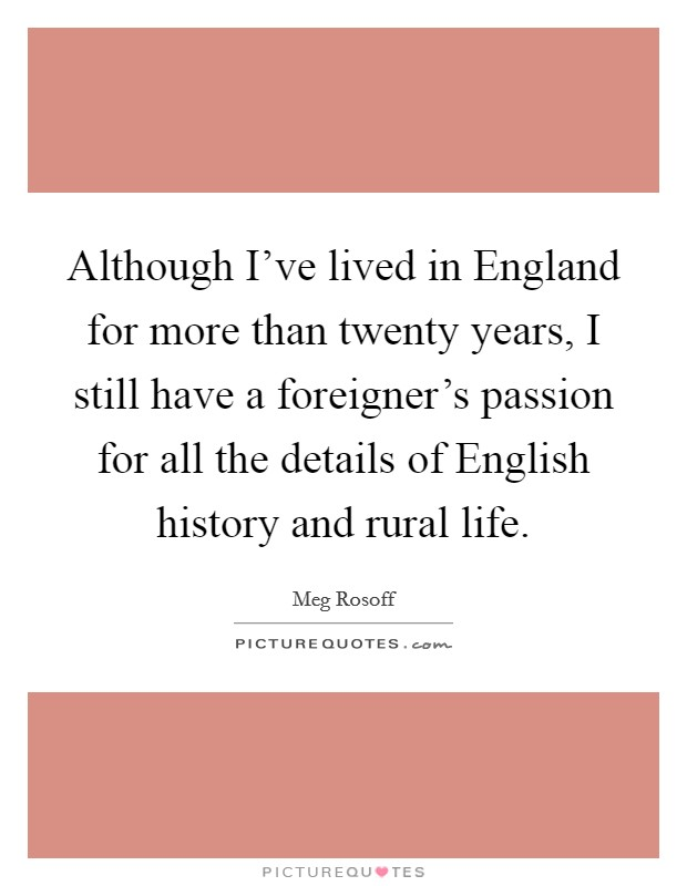 Although I've lived in England for more than twenty years, I still have a foreigner's passion for all the details of English history and rural life Picture Quote #1