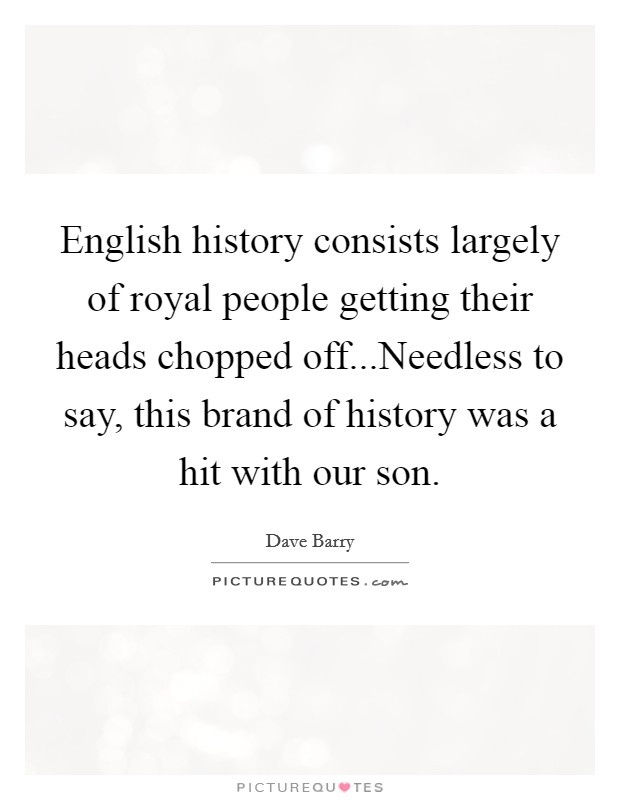 English history consists largely of royal people getting their heads chopped off...Needless to say, this brand of history was a hit with our son Picture Quote #1