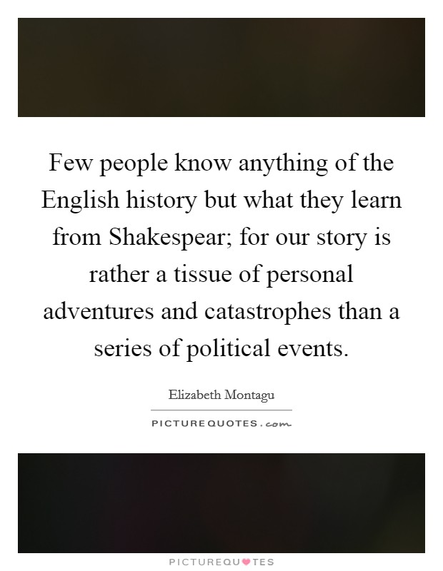 Few people know anything of the English history but what they learn from Shakespear; for our story is rather a tissue of personal adventures and catastrophes than a series of political events Picture Quote #1
