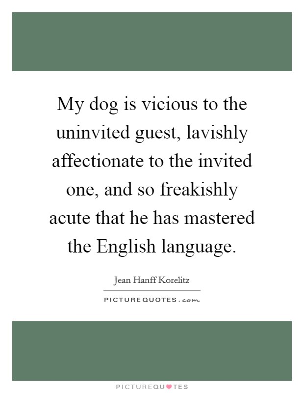 My dog is vicious to the uninvited guest, lavishly affectionate to the invited one, and so freakishly acute that he has mastered the English language Picture Quote #1