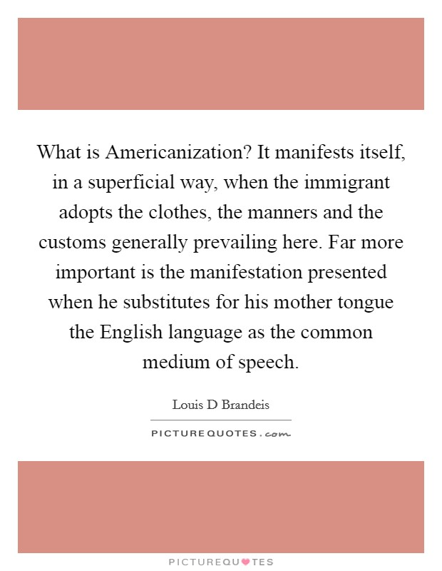 What is Americanization? It manifests itself, in a superficial way, when the immigrant adopts the clothes, the manners and the customs generally prevailing here. Far more important is the manifestation presented when he substitutes for his mother tongue the English language as the common medium of speech Picture Quote #1