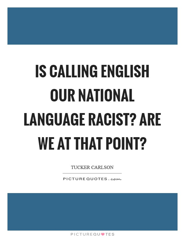 Is calling English our national language racist? Are we at that point? Picture Quote #1