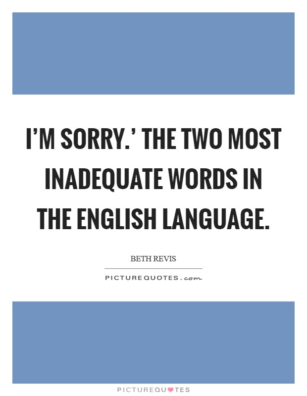 I'm sorry.' The two most inadequate words in the English language Picture Quote #1