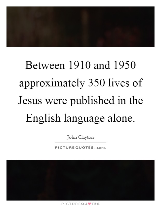 Between 1910 and 1950 approximately 350 lives of Jesus were published in the English language alone. Picture Quote #1