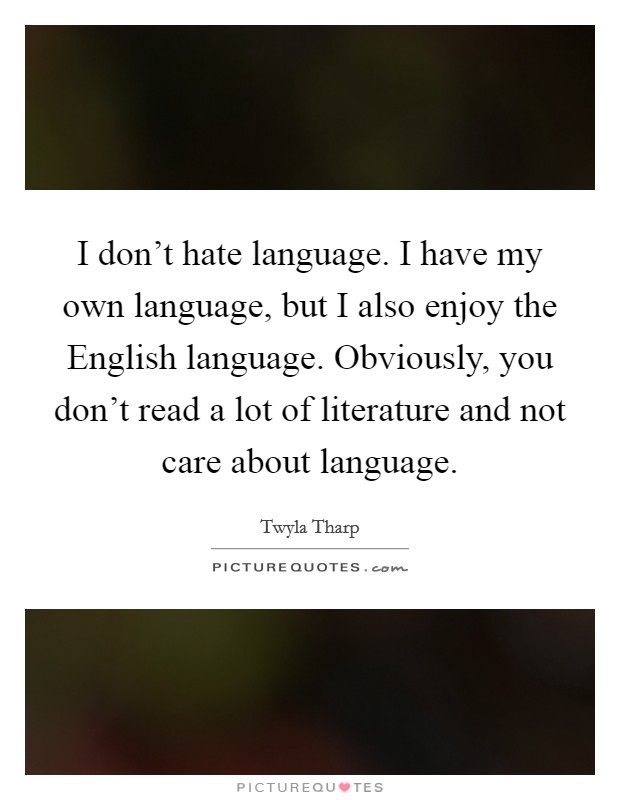 I don't hate language. I have my own language, but I also enjoy the English language. Obviously, you don't read a lot of literature and not care about language Picture Quote #1