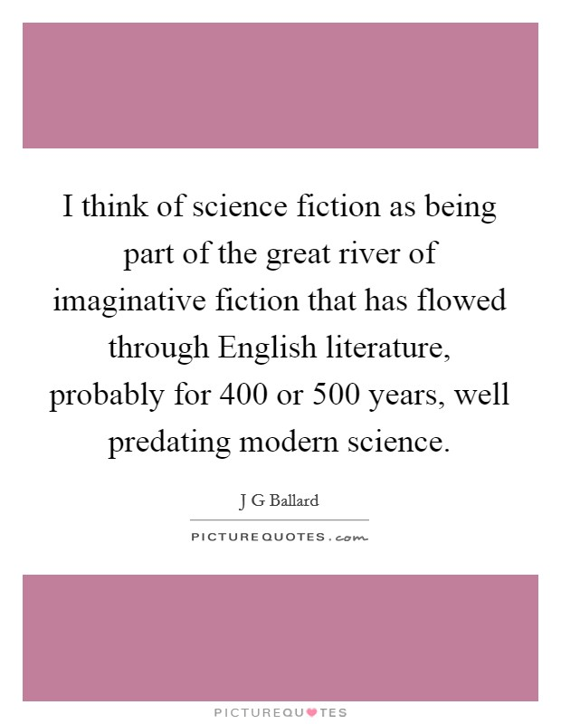 I think of science fiction as being part of the great river of imaginative fiction that has flowed through English literature, probably for 400 or 500 years, well predating modern science Picture Quote #1