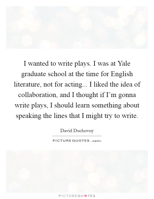 I wanted to write plays. I was at Yale graduate school at the time for English literature, not for acting... I liked the idea of collaboration, and I thought if I'm gonna write plays, I should learn something about speaking the lines that I might try to write Picture Quote #1