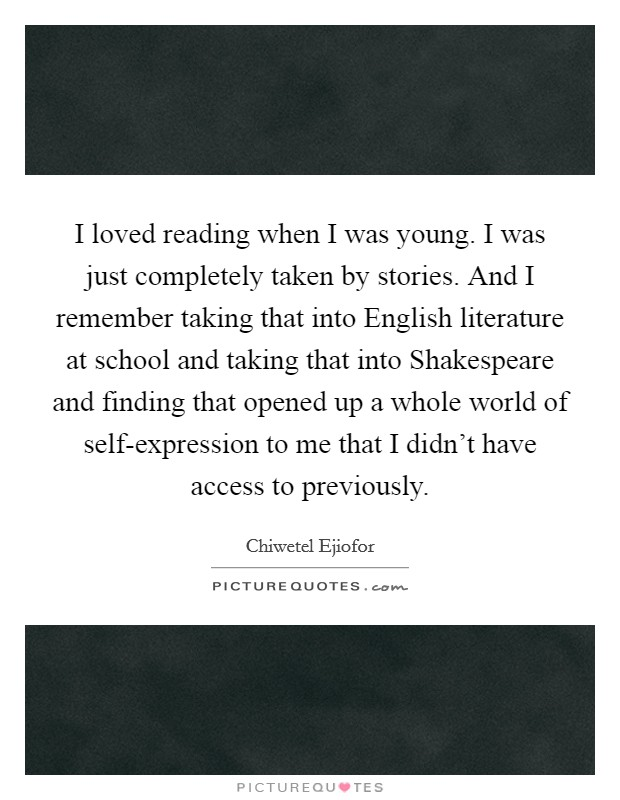 I loved reading when I was young. I was just completely taken by stories. And I remember taking that into English literature at school and taking that into Shakespeare and finding that opened up a whole world of self-expression to me that I didn't have access to previously Picture Quote #1