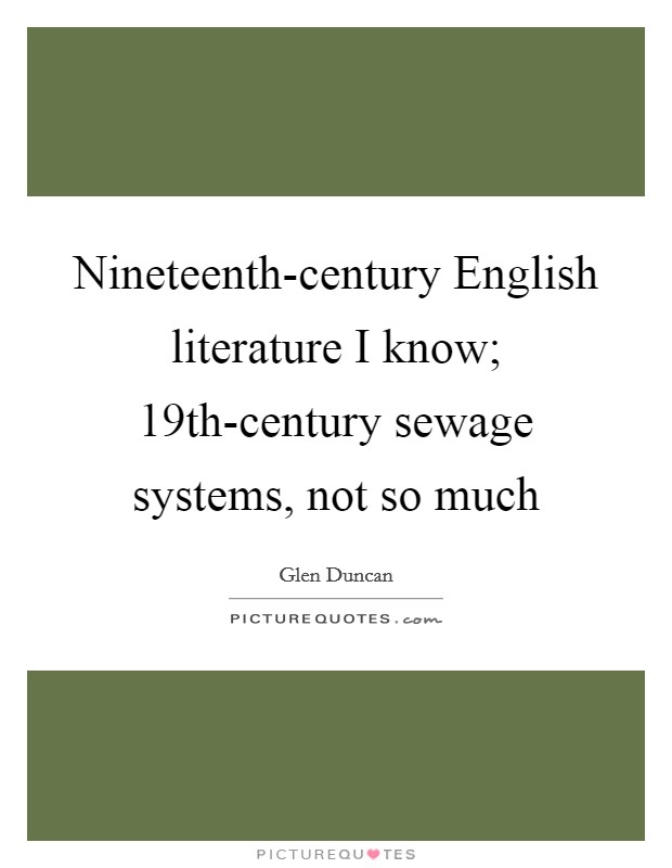 Nineteenth-century English literature I know; 19th-century sewage systems, not so much Picture Quote #1