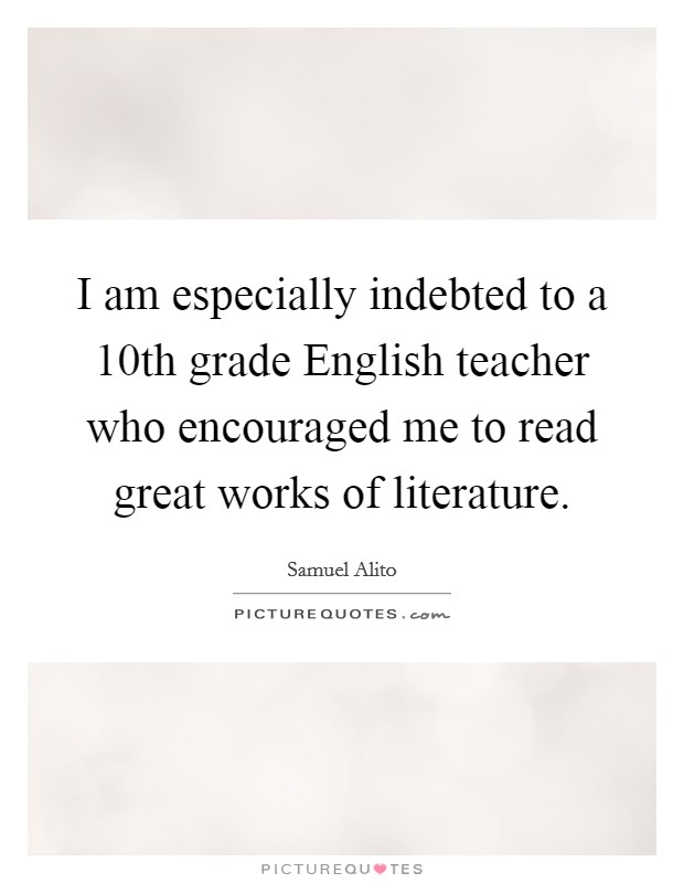 I am especially indebted to a 10th grade English teacher who encouraged me to read great works of literature Picture Quote #1