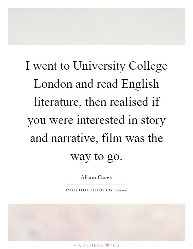 I went to University College London and read English literature, then realised if you were interested in story and narrative, film was the way to go Picture Quote #1