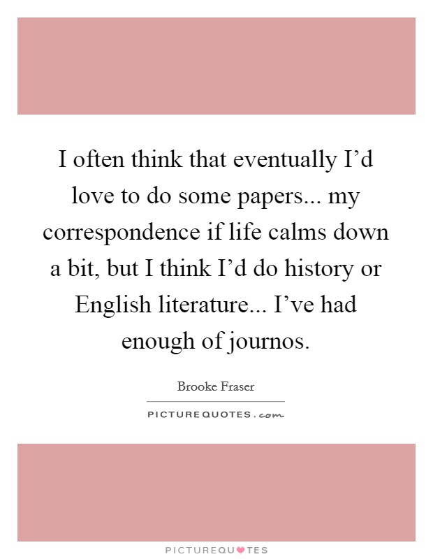 I often think that eventually I'd love to do some papers... my correspondence if life calms down a bit, but I think I'd do history or English literature... I've had enough of journos Picture Quote #1