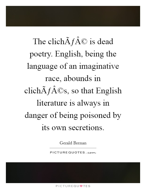 The cliché is dead poetry. English, being the language of an imaginative race, abounds in clichés, so that English literature is always in danger of being poisoned by its own secretions Picture Quote #1
