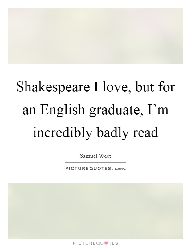 Shakespeare I love, but for an English graduate, I'm incredibly badly read Picture Quote #1