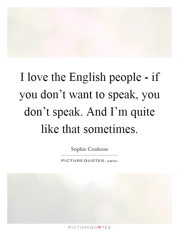 I love the English people - if you don't want to speak, you don't speak. And I'm quite like that sometimes Picture Quote #1