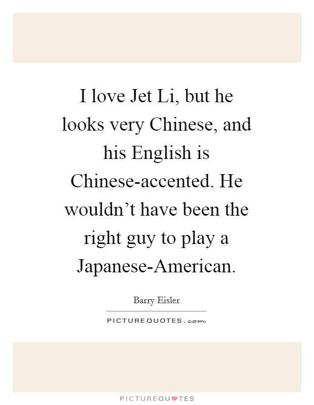 I love Jet Li, but he looks very Chinese, and his English is Chinese-accented. He wouldn't have been the right guy to play a Japanese-American. Picture Quote #1