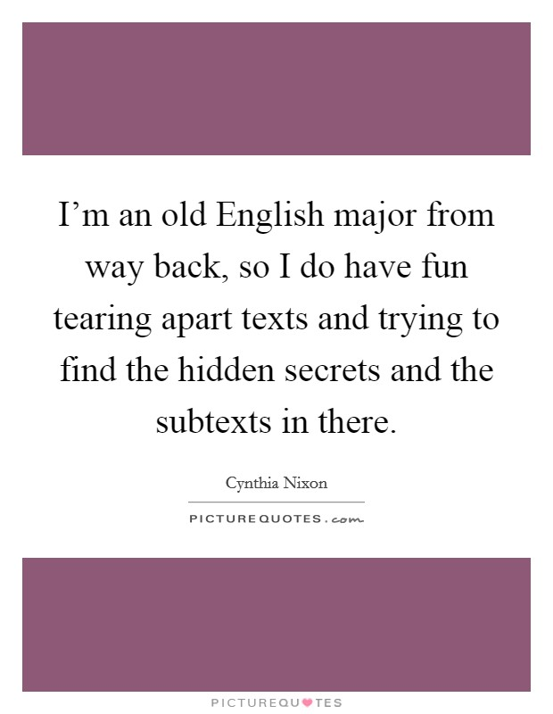I'm an old English major from way back, so I do have fun tearing apart texts and trying to find the hidden secrets and the subtexts in there Picture Quote #1