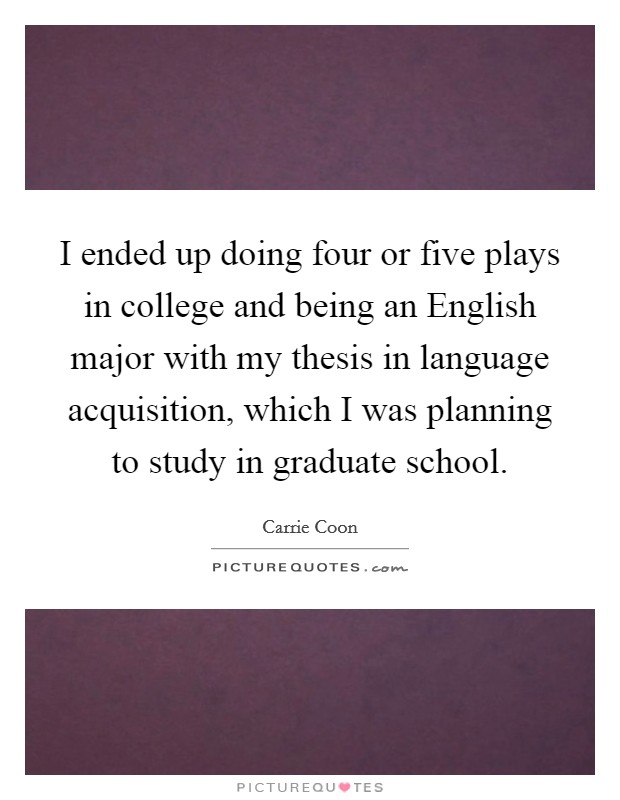 I ended up doing four or five plays in college and being an English major with my thesis in language acquisition, which I was planning to study in graduate school Picture Quote #1