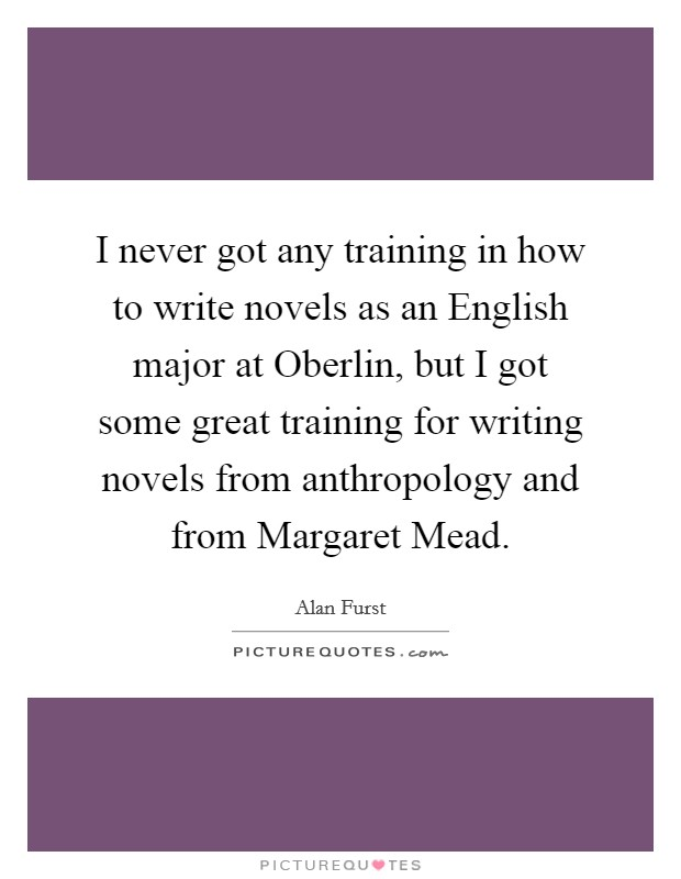 I never got any training in how to write novels as an English major at Oberlin, but I got some great training for writing novels from anthropology and from Margaret Mead Picture Quote #1