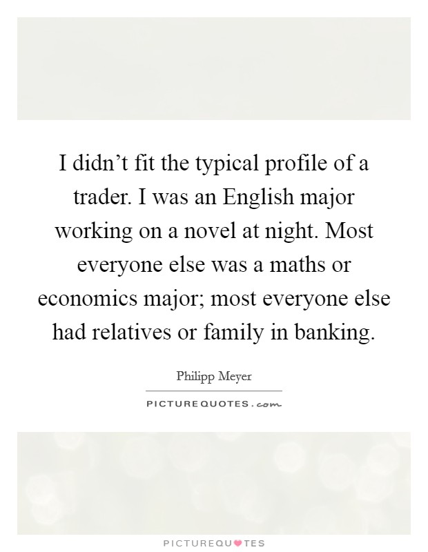 I didn't fit the typical profile of a trader. I was an English major working on a novel at night. Most everyone else was a maths or economics major; most everyone else had relatives or family in banking Picture Quote #1