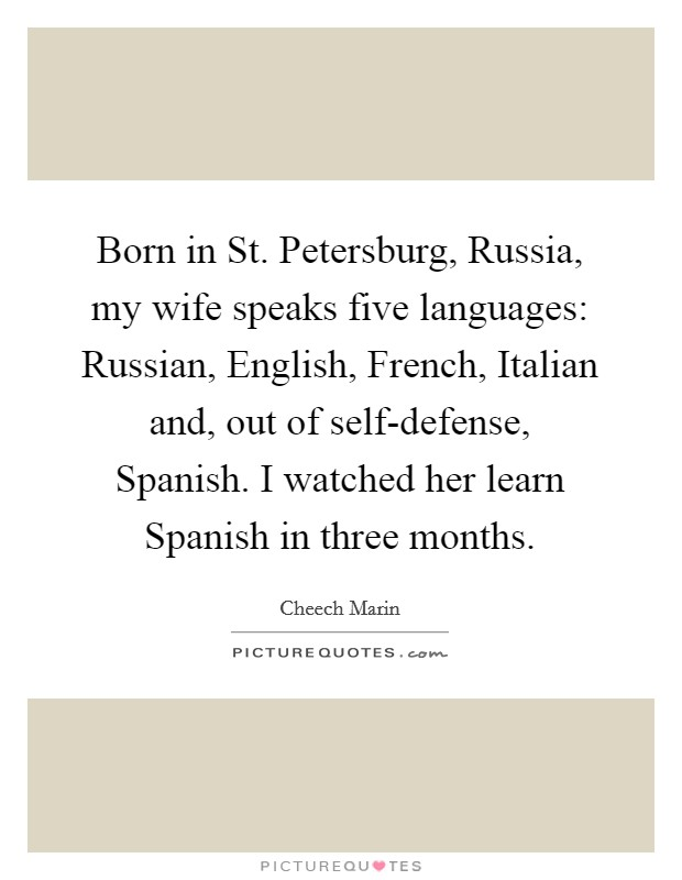 Born in St. Petersburg, Russia, my wife speaks five languages: Russian, English, French, Italian and, out of self-defense, Spanish. I watched her learn Spanish in three months Picture Quote #1