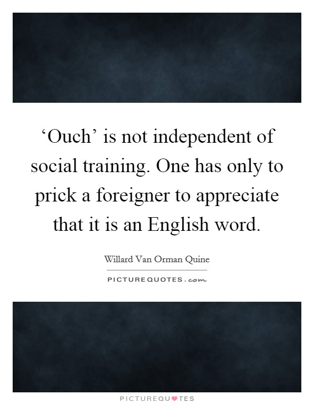 'Ouch' is not independent of social training. One has only to prick a foreigner to appreciate that it is an English word Picture Quote #1