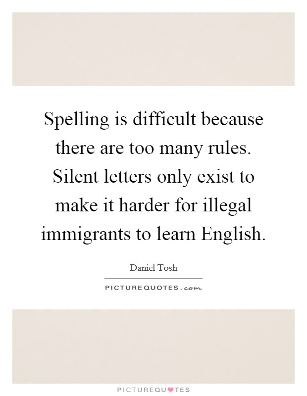 Spelling is difficult because there are too many rules. Silent letters only exist to make it harder for illegal immigrants to learn English Picture Quote #1