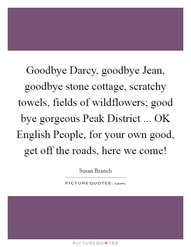 Goodbye Darcy, goodbye Jean, goodbye stone cottage, scratchy towels, fields of wildflowers; good bye gorgeous Peak District ... OK English People, for your own good, get off the roads, here we come! Picture Quote #1