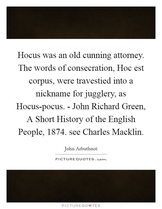 Hocus was an old cunning attorney. The words of consecration, Hoc est corpus, were travestied into a nickname for jugglery, as Hocus-pocus. - John Richard Green, A Short History of the English People, 1874. see Charles Macklin Picture Quote #1