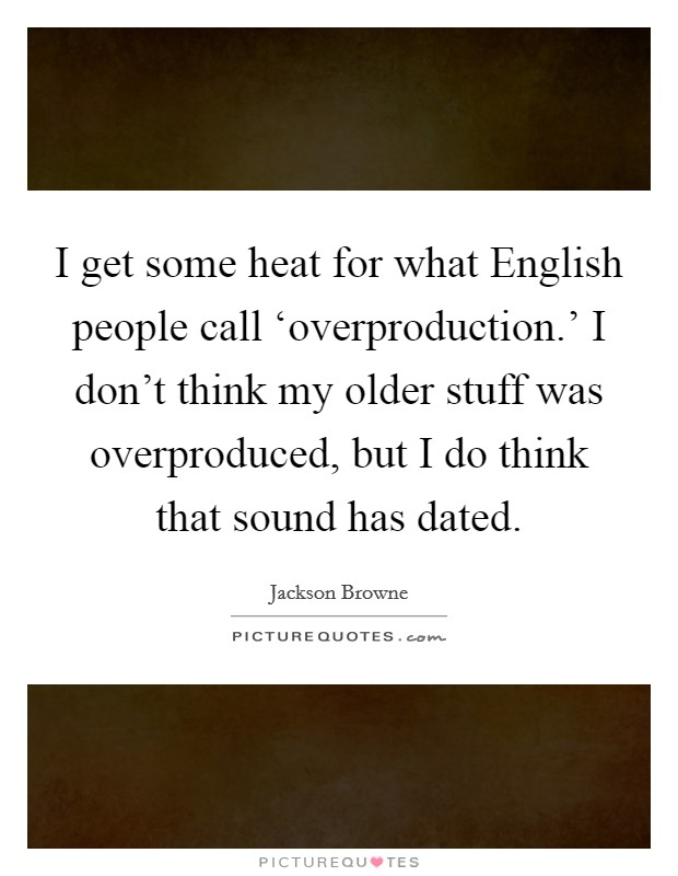 I get some heat for what English people call 'overproduction.' I don't think my older stuff was overproduced, but I do think that sound has dated Picture Quote #1