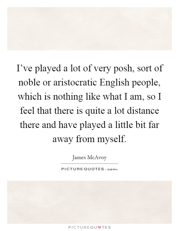 I've played a lot of very posh, sort of noble or aristocratic English people, which is nothing like what I am, so I feel that there is quite a lot distance there and have played a little bit far away from myself Picture Quote #1
