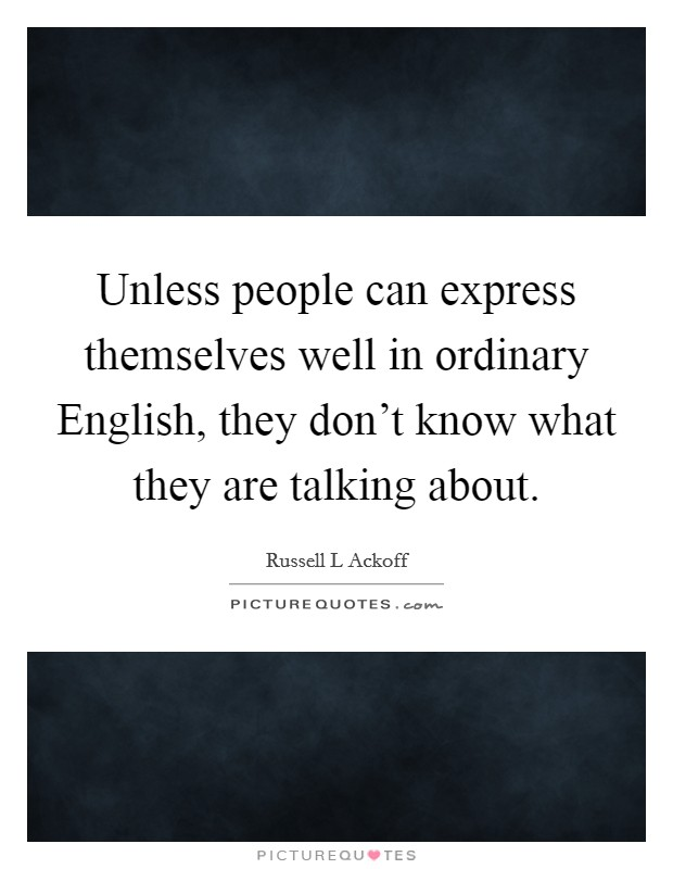 Unless people can express themselves well in ordinary English, they don't know what they are talking about Picture Quote #1