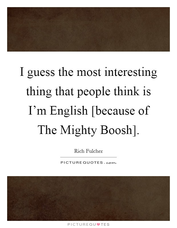 I guess the most interesting thing that people think is I'm English [because of The Mighty Boosh] Picture Quote #1