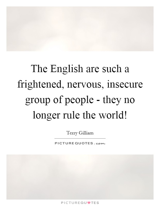 The English are such a frightened, nervous, insecure group of people - they no longer rule the world! Picture Quote #1