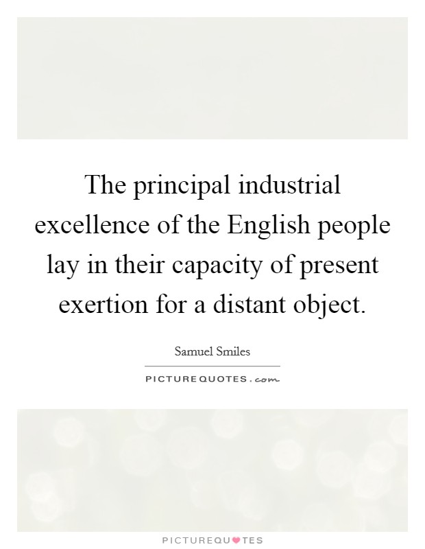 The principal industrial excellence of the English people lay in their capacity of present exertion for a distant object Picture Quote #1