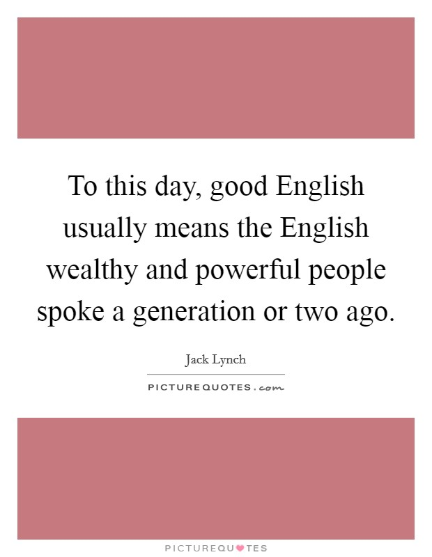 To this day, good English usually means the English wealthy and powerful people spoke a generation or two ago Picture Quote #1
