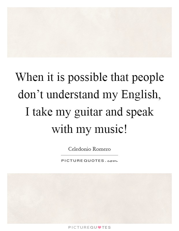 When it is possible that people don't understand my English, I take my guitar and speak with my music! Picture Quote #1