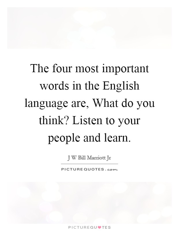 The four most important words in the English language are, What do you think? Listen to your people and learn Picture Quote #1