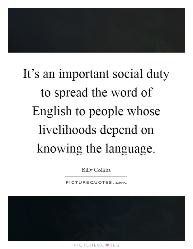 It's an important social duty to spread the word of English to people whose livelihoods depend on knowing the language Picture Quote #1