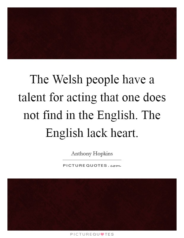 The Welsh people have a talent for acting that one does not find in the English. The English lack heart Picture Quote #1